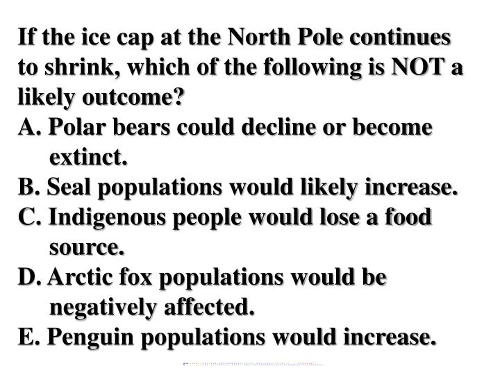 If the ice cap at the North Pole continues to shrink, which of the following is NOT a likely outcome...