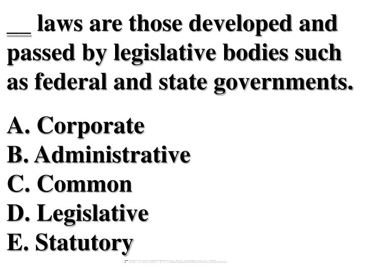 __ laws are those developed and passed by legislative bodies such as federal and state governments.