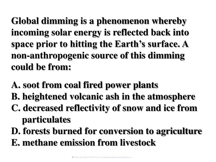 Global dimming is a phenomenon whereby incoming solar energy is reflected back into space prior to hitting the Earth's surface. A non-anthropogenic source of this dimming could be from: