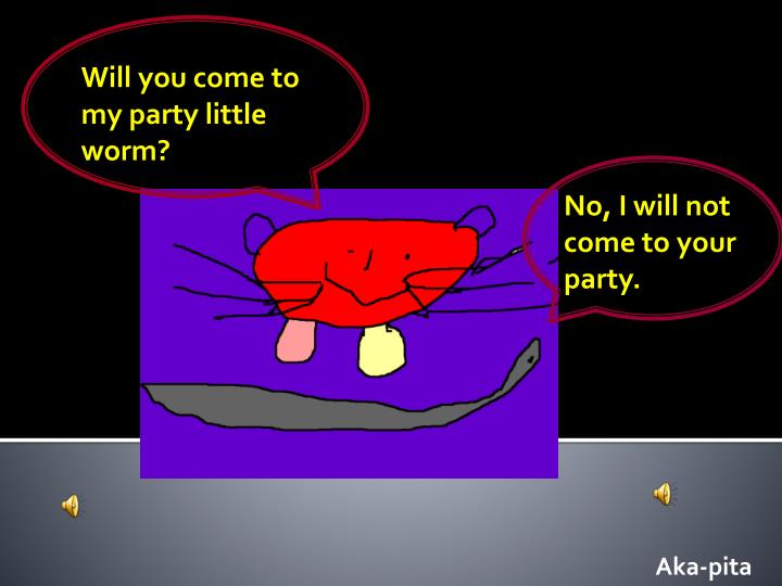 Will you come to my party little worm?