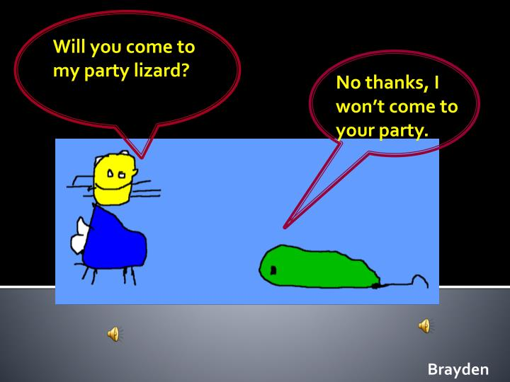 Will you come to my party lizard?