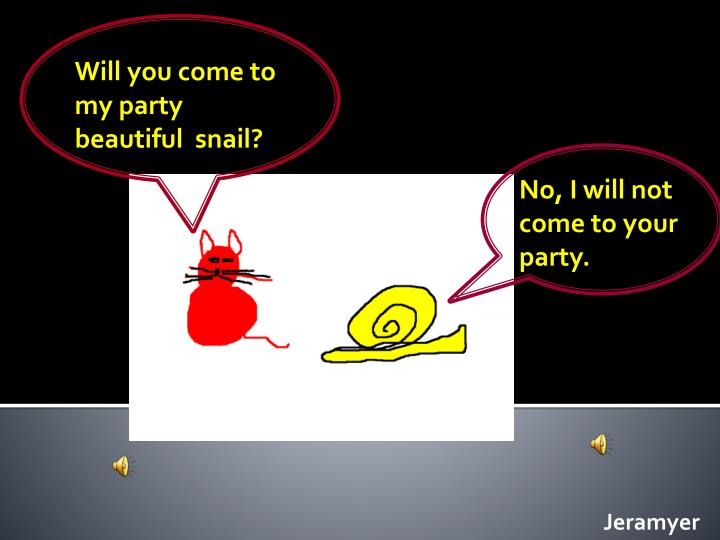 Will you come to my party  beautiful  snail?