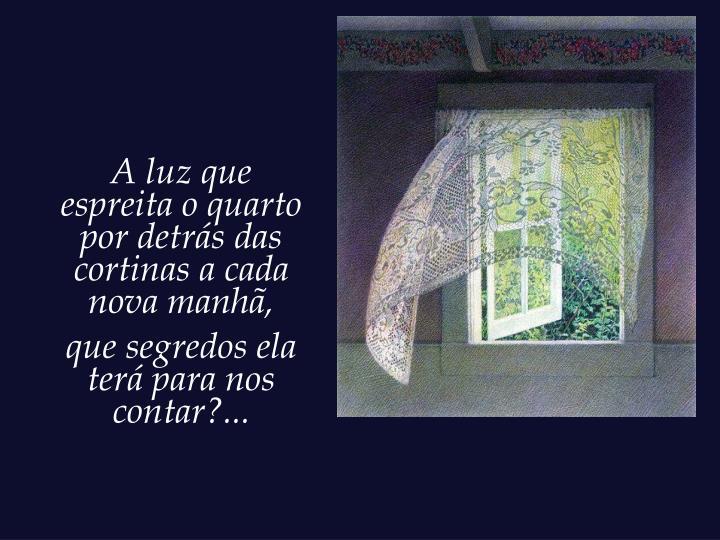 A luz que espreita o quarto por detrás das cortinas a cada nova manhã,