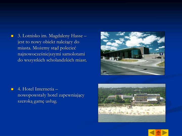 3. Lotnisko im. Magdaleny Hasse –  jest to nowy obiekt należący do miasta. Możemy stąd polecieć najnowocześniejszymi samolotami do wszystkich scholandzkich miast.