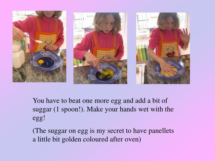 You have to beat one more egg and add a bit of suggar (1 spoon!). Make your hands wet with the egg!