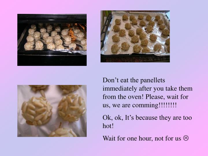 Don't eat the panellets immediately after you take them from the oven! Please, wait for us, we are comming!!!!!!!!