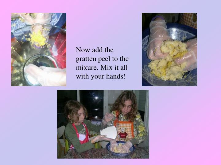 Now add the gratten peel to the mixure. Mix it all with your hands!