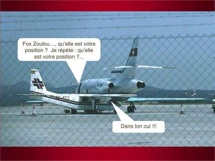 Fox Zoulou…, qu'elle est votre position ?  Je répète : qu'elle est votre position ?...