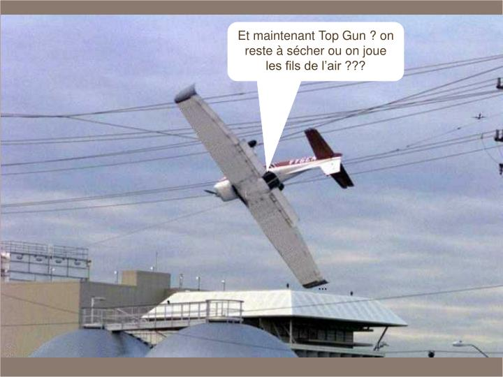 Et maintenant Top Gun ? on reste à sécher ou on joue les fils de l'air ???