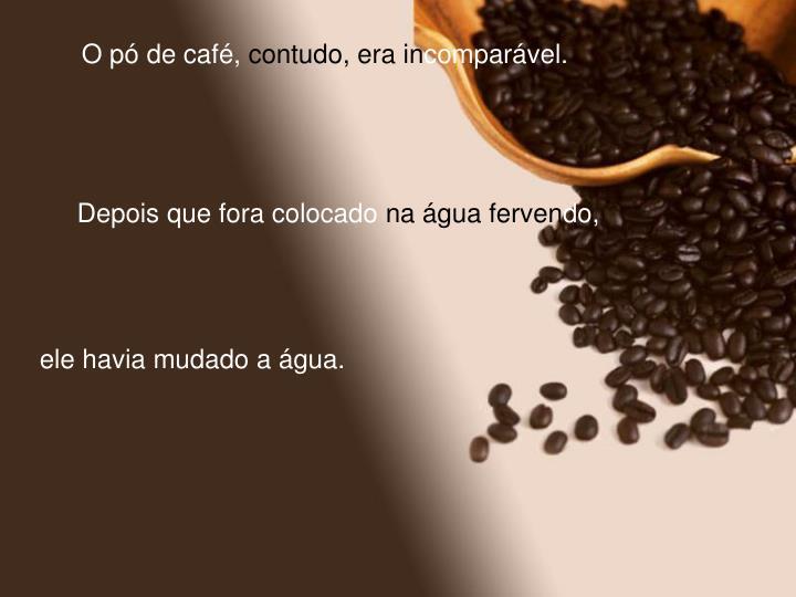 O pó de café,