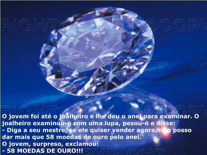 O jovem foi até o joalheiro e lhe deu o anel para examinar. O joalheiro examinou-o com uma lupa, pesou-o e disse: