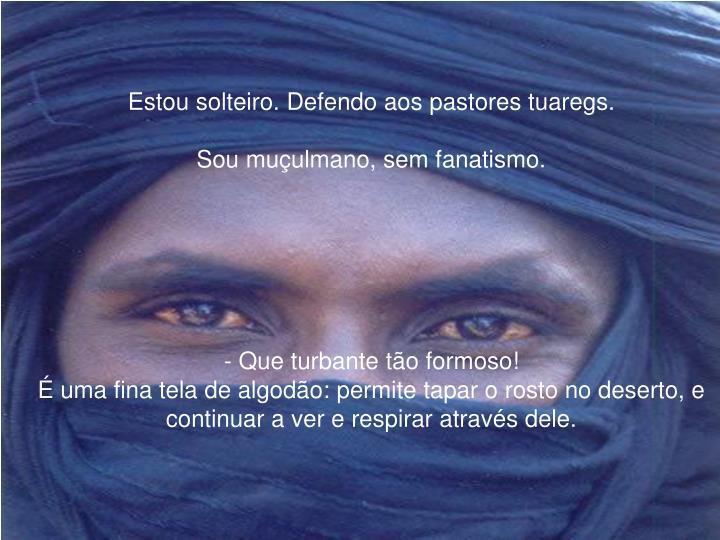 Estou solteiro. Defendo aos pastores tuaregs.