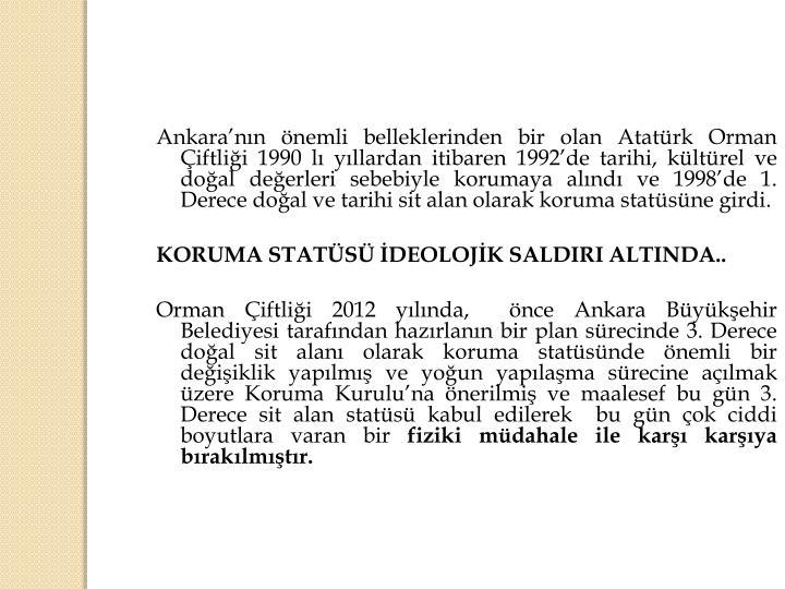 Ankara'nın önemli belleklerinden bir olan Atatürk Orman Çiftliği 1990 lı yıllardan itibaren 1992'de tarihi, kültürel ve doğal değerleri sebebiyle korumaya alındı ve 1998'de 1. Derece doğal ve tarihi sit alan olarak koruma statüsüne girdi.