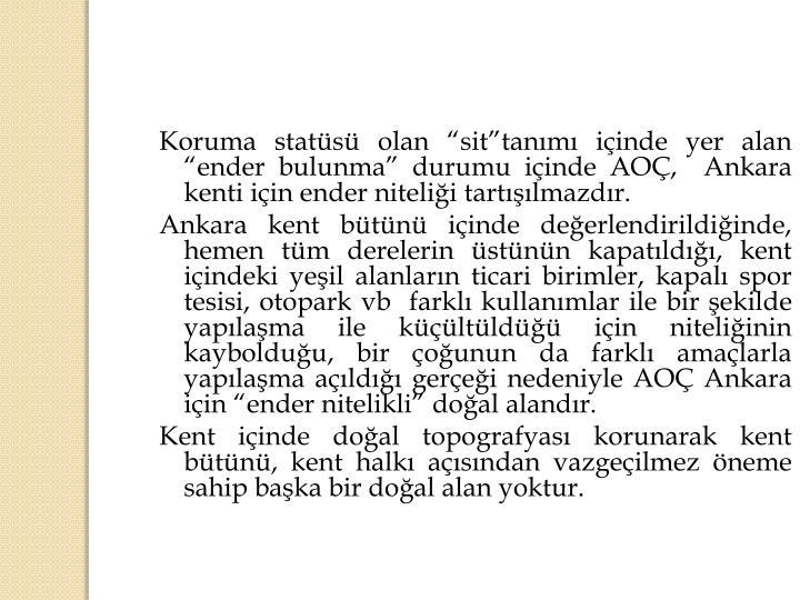 """Koruma statüsü olan """"sit""""tanımı içinde yer alan  """"ender bulunma"""" durumu içinde AOÇ,  Ankara kenti için ender niteliği tartışılmazdır."""