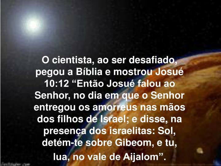 O cientista, ao ser desafiado, pegou a Bblia e mostrou Josu 10:12 Ento Josu falou ao Senhor, no dia em que o Senhor entregou os amorreus nas mos dos filhos de Israel; e disse, na presena dos israelitas: Sol, detm-te sobre Gibeom, e tu, lua, no vale de Aijalom.