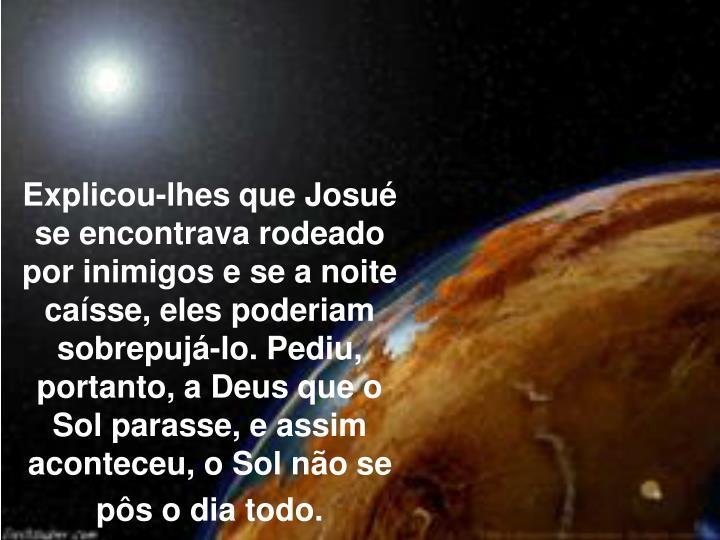 Explicou-lhes que Josu se encontrava rodeado por inimigos e se a noite casse, eles poderiam sobrepuj-lo. Pediu, portanto, a Deus que o Sol parasse, e assim aconteceu, o Sol no se ps o dia todo.