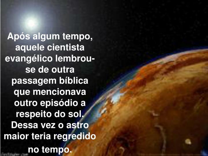Aps algum tempo, aquele cientista evanglico lembrou-se de outra passagem bblica que mencionava outro episdio a respeito do sol. Dessa vez o astro maior teria regredido no tempo.