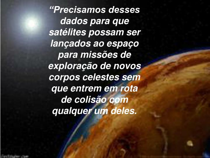 Precisamos desses dados para que satlites possam ser lanados ao espao para misses de explorao de novos corpos celestes sem que entrem em rota de coliso com qualquer um deles.