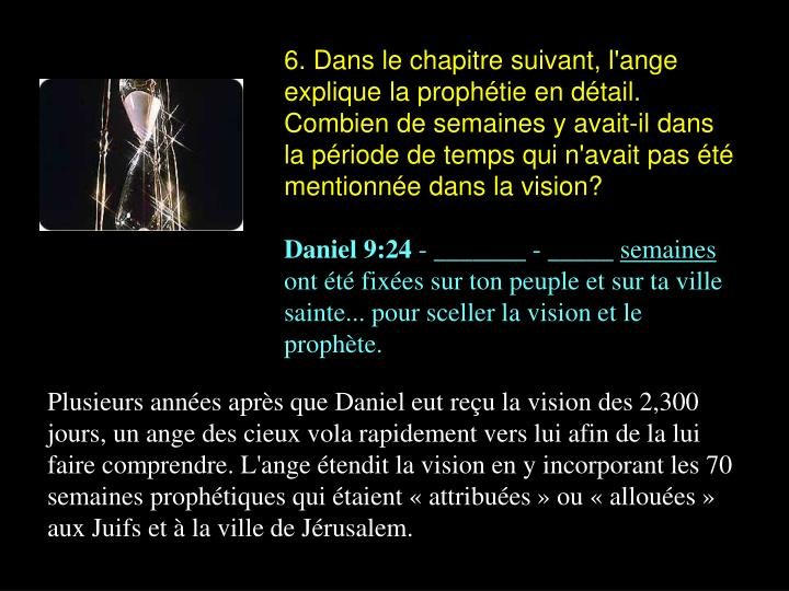 6. Dans le chapitre suivant, l'ange explique la prophétie en détail. Combien de semaines y avait-il dans la période de temps qui n'avait pas été mentionnée dans la vision?