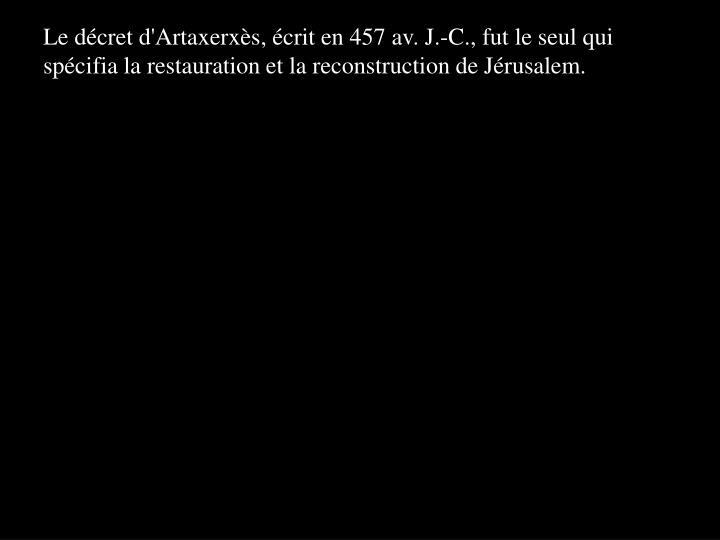 Le décret d'Artaxerxès, écrit en 457 av. J.-C., fut le seul qui spécifia la restauration et la reconstruction de Jérusalem.