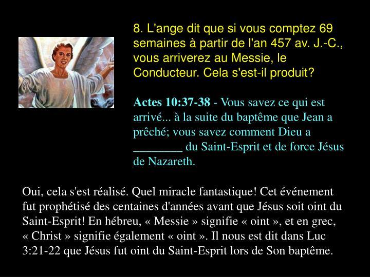 8. L'ange dit que si vous comptez 69 semaines à partir de l'an 457 av. J.-C., vous arriverez au Messie, le Conducteur. Cela s'est-il produit?