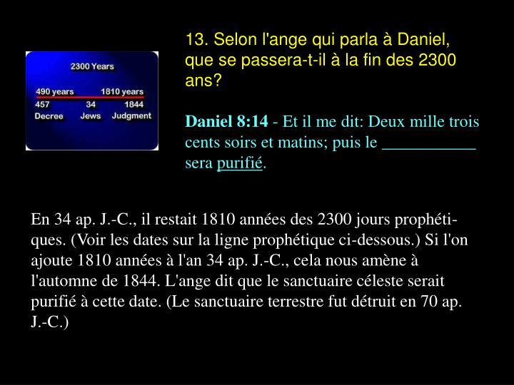 13. Selon l'ange qui parla à Daniel, que se passera-t-il à la fin des 2300 ans?