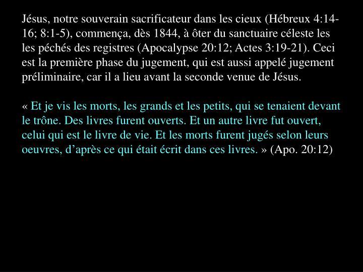 Jésus, notre souverain sacrificateur dans les cieux (Hébreux 4:14-16; 8:1-5), commença, dès 1844, à ôter du sanctuaire céleste les les péchés des registres (Apocalypse 20:12; Actes 3:19-21). Ceci est la première phase du jugement, qui est aussi appelé jugement préliminaire, car il a lieu avant la seconde venue de Jésus.