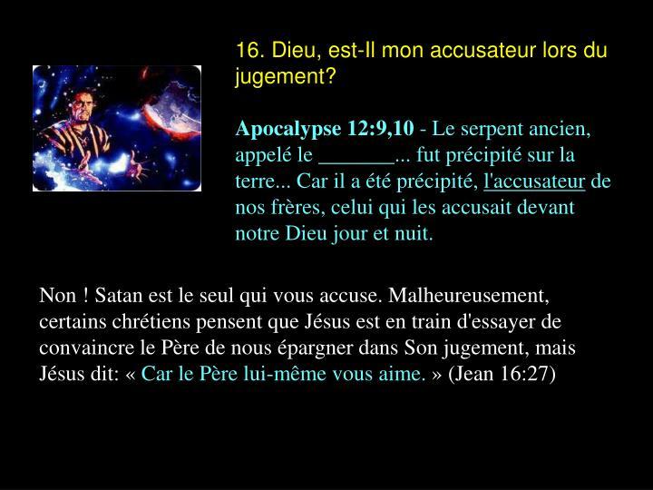 16. Dieu, est-Il mon accusateur lors du jugement?