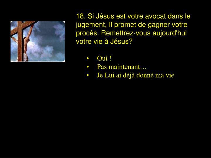 18. Si Jésus est votre avocat dans le jugement, Il promet de gagner votre procès. Remettrez-vous aujourd'hui votre vie à Jésus?