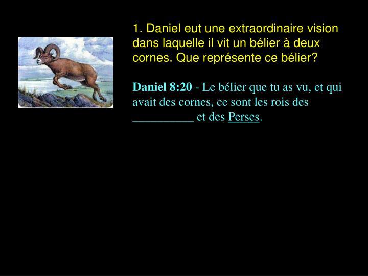 1. Daniel eut une extraordinaire vision dans laquelle il vit un bélier à deux cornes. Que représente ce bélier?