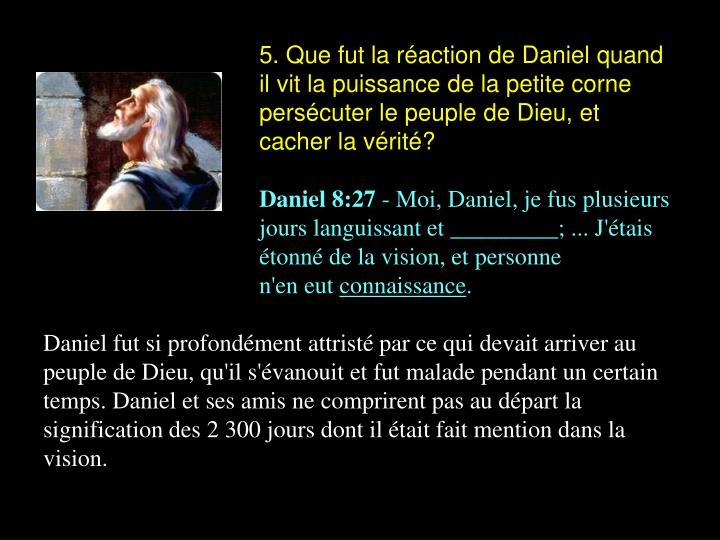 5. Que fut la réaction de Daniel quand il vit la puissance de la petite corne persécuter le peuple de Dieu, et cacher la vérité?