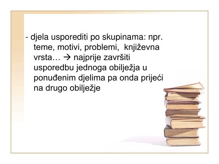 - djela usporediti po skupinama: npr. teme, motivi, problemi,  književna vrsta…