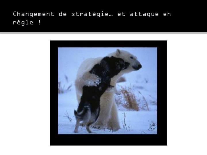 Changement de stratégie… et attaque en règle !
