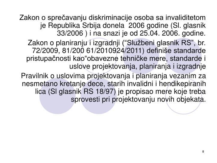 Zakon o sprečavanju diskriminacije osoba sa invaliditetom je Republika Srbija donela  2006 godine (Sl. glasnik 33/2006 ) i na snazi je od 25.04. 2006. godine.