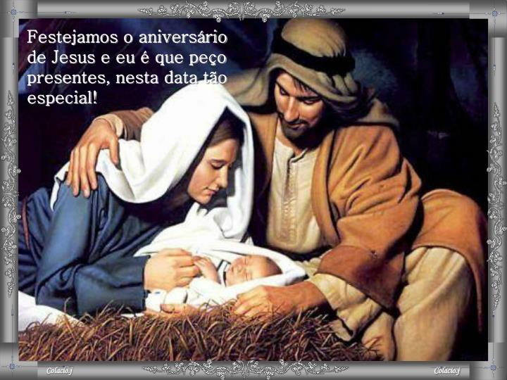 Festejamos o aniversário    de Jesus e eu é que peço presentes, nesta data tão especial!