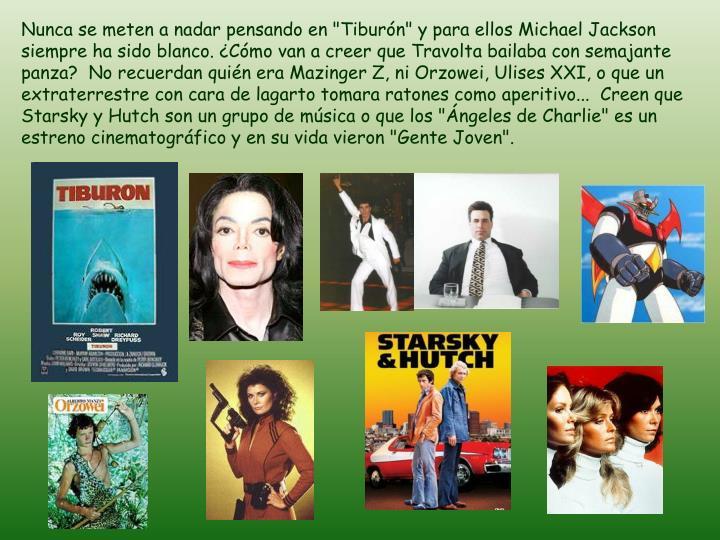 """Nunca se meten a nadar pensando en """"Tiburn"""" y para ellos Michael Jackson siempre ha sido blanco. Cmo van a creer que Travolta bailaba con semajante panza?  No recuerdan quin era Mazinger Z, ni Orzowei, Ulises XXI, o que un extraterrestre con cara de lagarto tomara ratones como aperitivo...  Creen que Starsky y Hutch son un grupo de msica o que los """"ngeles de Charlie"""" es un estreno cinematogrfico y en su vida vieron """"Gente Joven""""."""