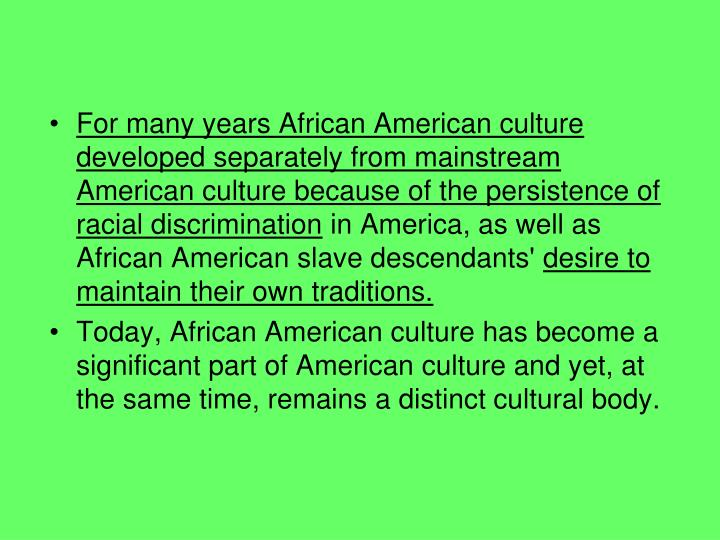 For many years African American culture developed separately from mainstream American culture because of the persistence of racial discrimination