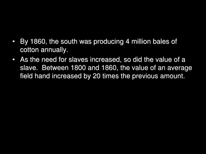 By 1860, the south was producing 4 million bales of cotton annually.