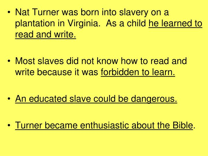 Nat Turner was born into slavery on a plantation in Virginia.  As a child