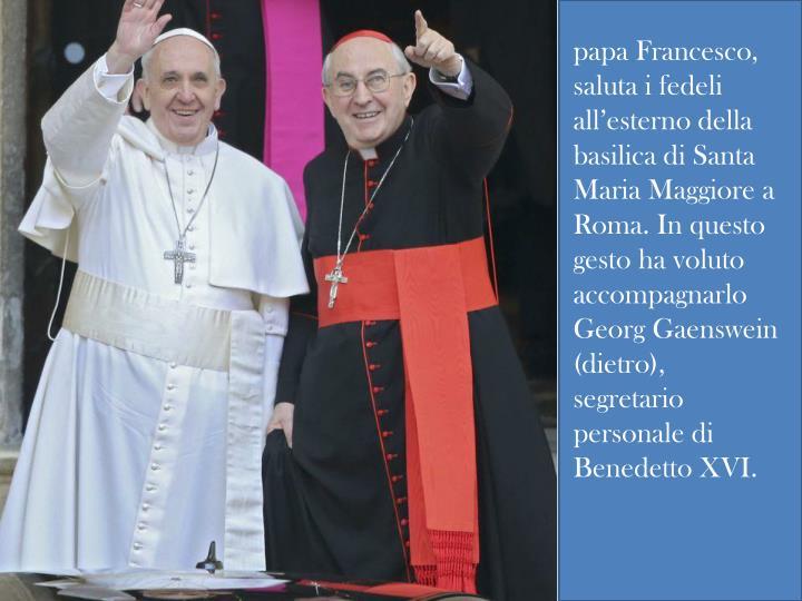 papa Francesco, saluta i fedeli all'esterno della basilica di Santa Maria Maggiore a Roma. In questo gesto ha voluto accompagnarlo Georg Gaenswein (dietro), segretario personale di Benedetto XVI.