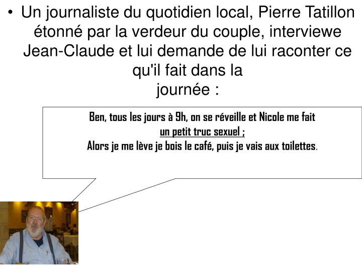 Un journaliste du quotidien local, Pierre Tatillon étonné par la verdeur du couple, interviewe Jean-Claude et lui demande de lui raconter ce qu'il fait dans la