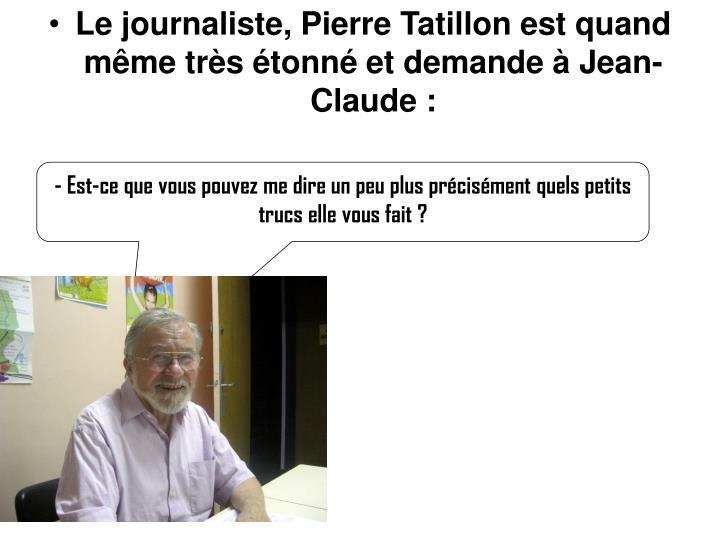 Le journaliste, Pierre Tatillon est quand même très étonné et demande à Jean-Claude :