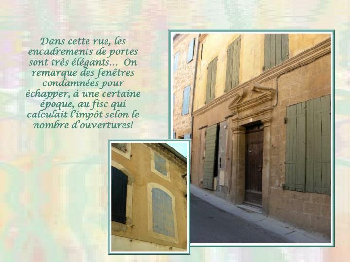 Dans cette rue, les encadrements de portes sont très élégants…  On remarque des fenêtres condamnées pour échapper, à une certaine époque, au fisc qui calculait l'impôt selon le nombre d'ouvertures!