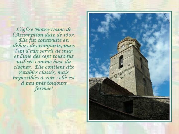 L'église Notre-Dame de l'Assomption date de 1607.  Elle fut construite en dehors des remparts, mais l'un d'eux servit de mur et l'une des sept tours fut utilisée comme base du clocher.  Elle contient dix retables classés, mais impossibles à voir : elle est à peu près toujours fermée!