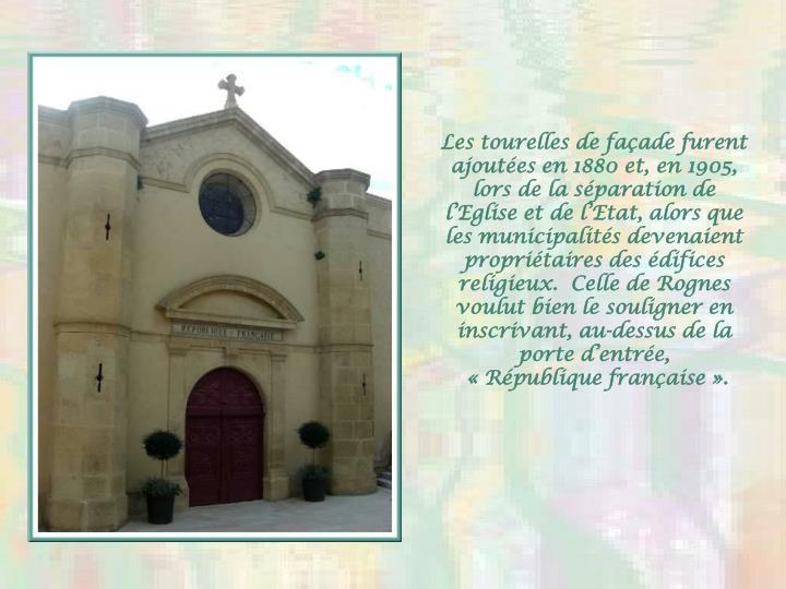 Les tourelles de façade furent ajoutées en 1880 et, en 1905, lors de la séparation de l'Eglise et de l'Etat, alors que les municipalités devenaient propriétaires des édifices religieux.  Celle de Rognes voulut bien le souligner en inscrivant, au-dessus de la porte d'entrée,