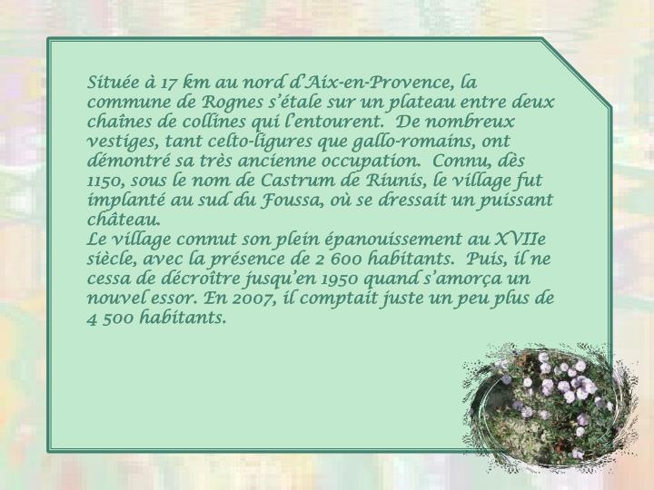 Situe  17 km au nord dAix-en-Provence, la commune de Rognes stale sur un plateau entre deux chanes de collines qui lentourent.  De nombreux vestiges, tant celto-ligures que gallo-romains, ont dmontr sa trs ancienne occupation.  Connu, ds 1150, sous le nom de Castrum