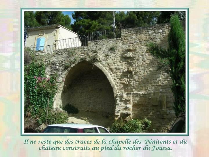 Il ne reste que des traces de la chapelle des  Pnitents et du chteau construits au pied du rocher du Foussa.