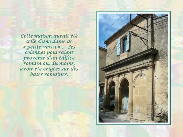 Cette maison aurait t celle dune dame de petite vertu  Ses colonnes pourraient provenir dun difice romain ou, du moins, avoir t riges sur des bases romaines.