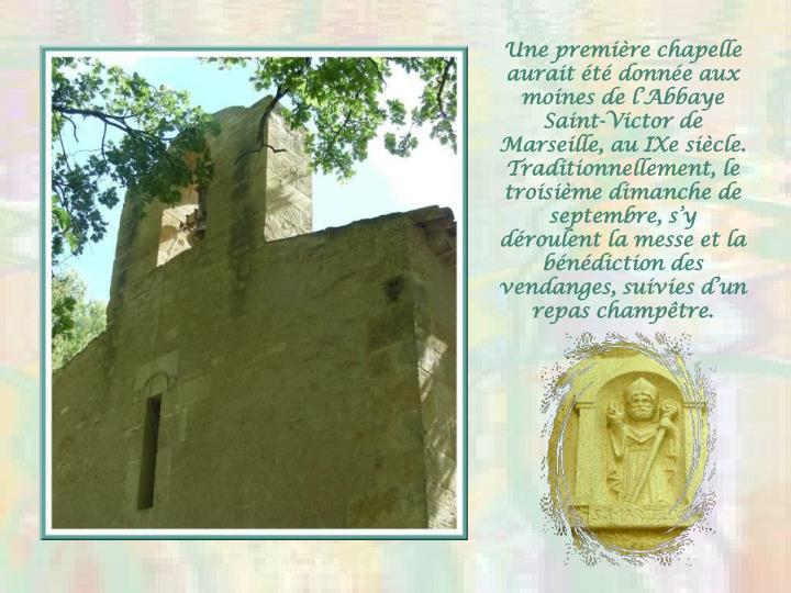 Une premire chapelle aurait t donne aux moines de lAbbaye Saint-Victor de Marseille, au IXe sicle. Traditionnellement, le troisime dimanche de septembre, sy droulent la messe et la bndiction des vendanges, suivies dun repas champtre.