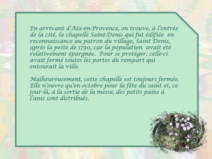 En arrivant d'Aix-en-Provence, on trouve, à l'entrée de la cité, la chapelle Saint-Denis qui fut édifiée  en reconnaissance au patron du village, Saint Denis, après la peste de 1790, car la population  avait été relativement épargnée.  Pour se protéger, celle-ci avait fermé toutes les portes du rempart qui entourait la ville.